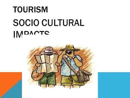 TOURISM SOCIO CULTURAL IMPACTS. DEMOGRAPHIC AND SOCIOECONOMIC CHARACTERISTICS OF TOURISTS frequency, purpose, length, and type of trip nature of tourists'