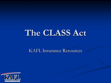 The CLASS Act KAFL Insurance Resources. What is the CLASS Act? Community Living Assistance Services and Supports. The American Assoc. of Homes and Services.