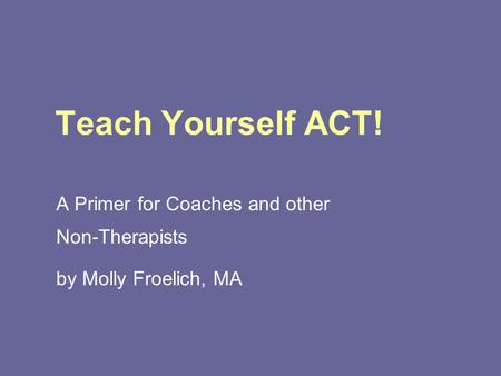 Teach Yourself ACT! A Primer for Coaches and other Non-Therapists by Molly Froelich, MA.