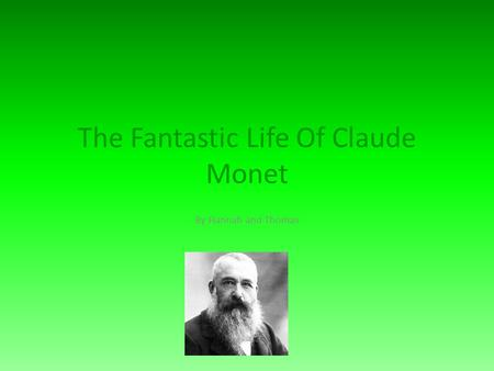 The Fantastic Life Of Claude Monet By Hannah and Thomas.