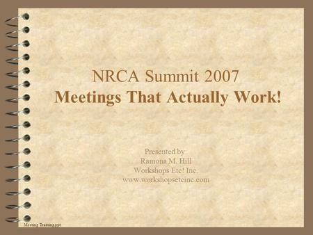 NRCA Summit 2007 Meetings That Actually Work! Presented by: Ramona M. Hill Workshops Etc! Inc. www.workshopsetcinc.com Meeting Training.ppt.