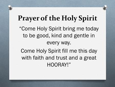 "Prayer of the Holy Spirit ""Come Holy Spirit bring me today to be good, kind and gentle in every way. Come Holy Spirit fill me this day with faith and trust."