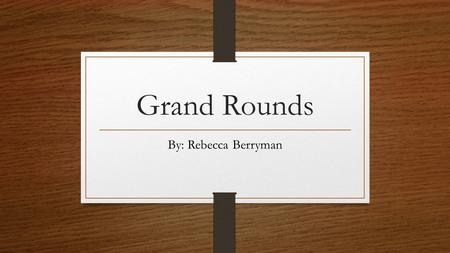 Grand Rounds By: Rebecca Berryman. Focus The focus of this presentation will be to introduce and discuss a patient I provided care for during clinical.