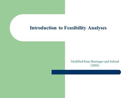 Introduction to Feasibility Analyses Modified from Barringer and Ireland (2006)