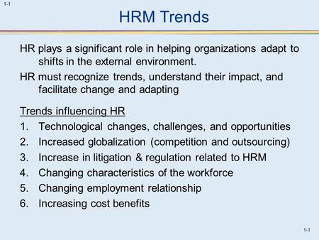 1-1 HRM Trends HR plays a significant role in helping organizations adapt to shifts in the external environment. HR must recognize trends, understand their.