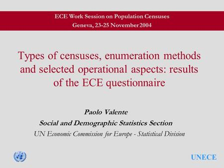 UNECE Types of censuses, enumeration methods and selected operational aspects: results of the ECE questionnaire Paolo Valente Social and Demographic Statistics.