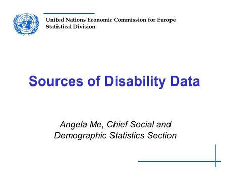 United Nations Economic Commission for Europe Statistical Division Sources of Disability Data Angela Me, Chief Social and Demographic Statistics Section.