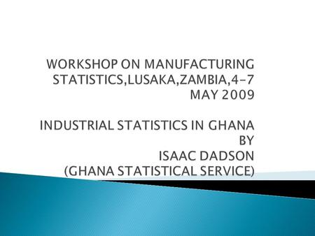  Role of Ghana Statistical Service  Functions of Industrial Statistics Section in the Ghana Statistical Service  Scope and Coverage  Data collection.