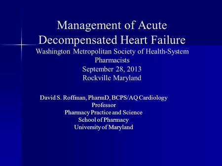 Management of <strong>Acute</strong> Decompensated Heart Failure Washington Metropolitan Society of Health-System Pharmacists September 28, 2013 Rockville Maryland David.