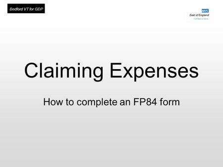 East of England Multi-Professional Deanery NHS Bedford VT for GDP Claiming Expenses How to complete an FP84 form.