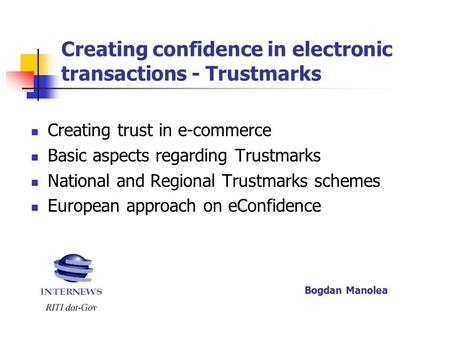 Creating confidence in electronic transactions - Trustmarks Creating trust in e-commerce Basic aspects regarding Trustmarks National and Regional Trustmarks.