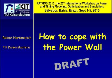 How to cope with the Power Wall Reiner Hartenstein TU Kaiserslautern DRAFT PATMOS 2015, the 25 th International Workshop on Power and Timing Modeling,