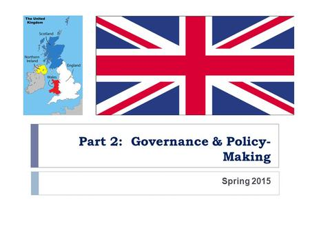 Part 2: Governance & Policy- Making Spring 2015. Organization of the State  Parliamentary Democracy  Parliamentary Sovereignty  Parliament can make.