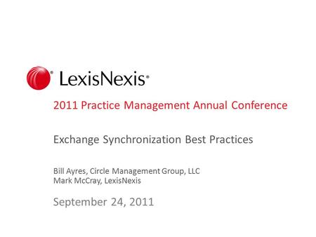 2011 Practice Management Annual Conference Exchange Synchronization Best Practices Bill Ayres, Circle Management Group, LLC Mark McCray, LexisNexis September.
