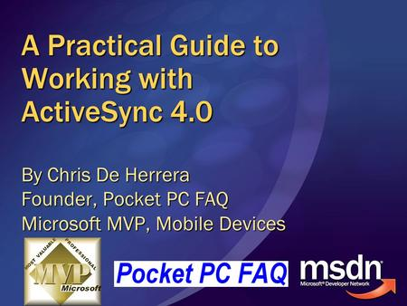 A Practical Guide to Working with ActiveSync 4.0 By Chris De Herrera Founder, Pocket PC FAQ Microsoft MVP, Mobile Devices.