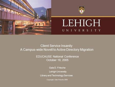Gale D. Fritsche Lehigh University Library and Technology Services Client Service Insanity A Campus-wide Novell to Active Directory Migration EDUCAUSE.