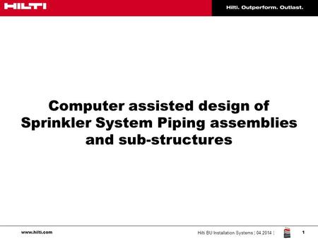 Computer assisted design of Sprinkler System Piping assemblies and sub-structures Hilti BU Installation Systems ¦ 04.2014 ¦