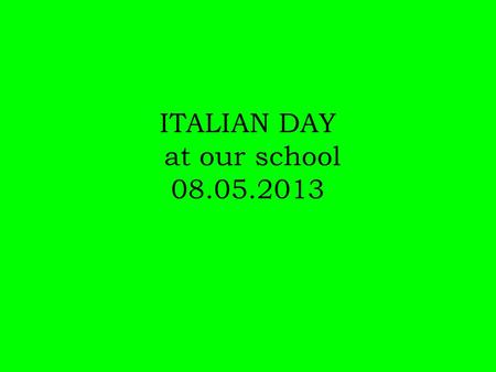 ITALIAN DAY at our school 08.05.2013. Our students' government planned to do: A special edition of the school newspaper Italian Language Survival Kit.