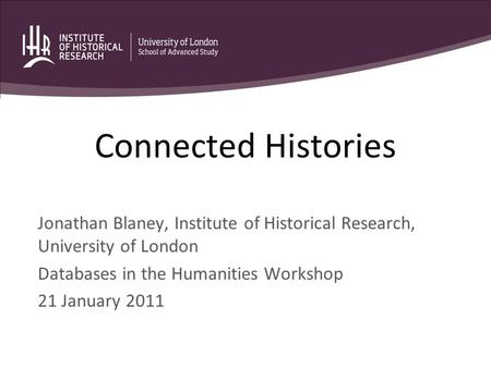 Connected Histories Jonathan Blaney, Institute of Historical Research, University of London Databases in the Humanities Workshop 21 January 2011.