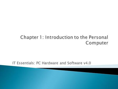 IT Essentials: PC Hardware <strong>and</strong> Software v4.0.  1.1 Explain the IT industry certification  1.2 Describe a computer system  1.3 Identify the names, purposes,