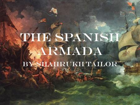The Spanish Armada By Shahrukh Tailor. The Conflict The battles of the Spanish Armada were part of the undeclared Anglo-Spanish War between Queen Elizabeth.