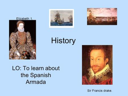 History LO: To learn about the Spanish Armada Elizabeth 1. Sir Francis drake.