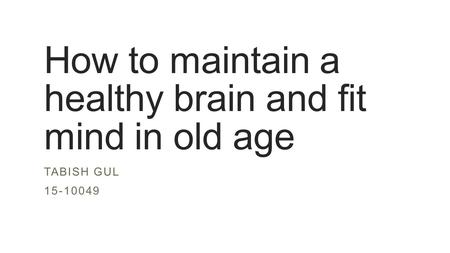 How to maintain a healthy brain and fit mind in old age TABISH GUL 15-10049.
