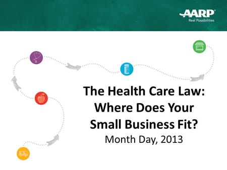 The Health Care Law: Where Does Your Small Business Fit? Month Day, 2013.