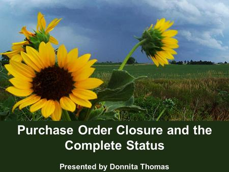 1 Purchase Order Closure and the Complete Status Presented by Donnita Thomas.