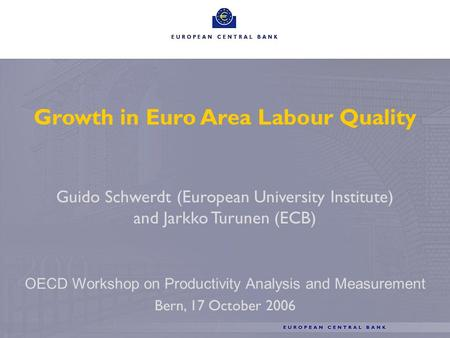 1 Growth in Euro Area Labour Quality Guido Schwerdt (European University Institute) and Jarkko Turunen (ECB) OECD Workshop on Productivity Analysis and.