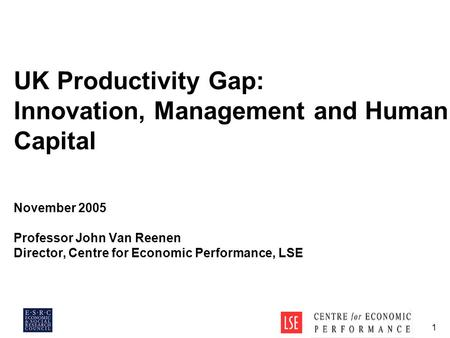 1 UK Productivity Gap: Innovation, Management and Human Capital November 2005 Professor John Van Reenen Director, Centre for Economic Performance, LSE.