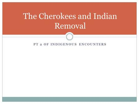 PT 2 OF INDIGENOUS ENCOUNTERS The Cherokees and Indian Removal.