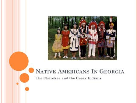 N ATIVE A MERICANS I N G EORGIA The Cherokee and the Creek Indians.