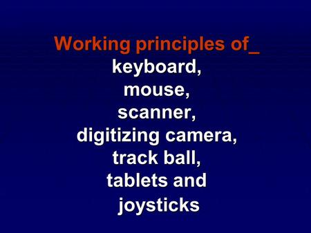 Working principles of_ keyboard, mouse, scanner, digitizing <strong>camera</strong>, track ball, tablets and joysticks.
