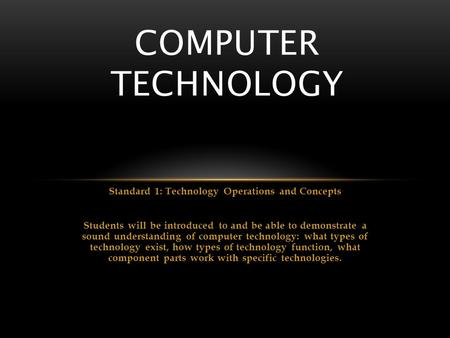 Standard 1: Technology Operations and Concepts Students will be introduced to and be able to demonstrate a sound understanding of computer technology: