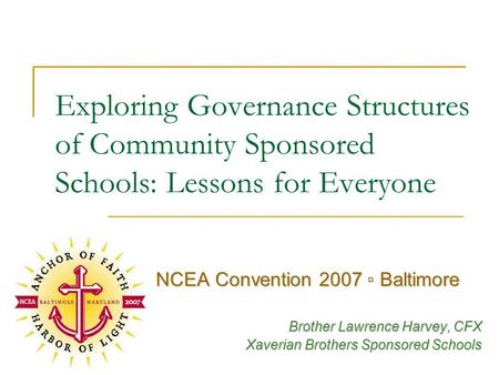 Exploring Governance Structures of Community Sponsored Schools: Lessons for Everyone NCEA Convention 2007 ▫ Baltimore Brother Lawrence Harvey, CFX Xaverian.