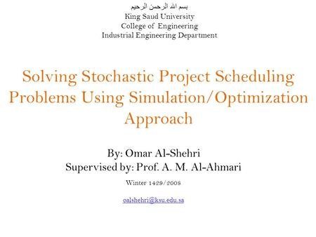 Solving Stochastic Project Scheduling Problems Using Simulation/Optimization Approach By: Omar Al-Shehri Supervised by: Prof. A. M. Al-Ahmari Winter 1429/2008.