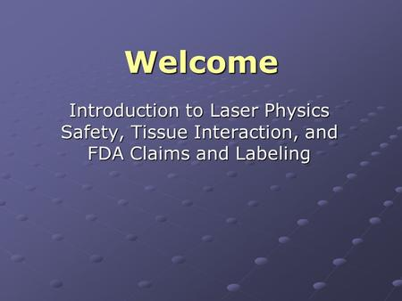 Welcome Introduction to Laser Physics Safety, Tissue Interaction, and FDA Claims and Labeling.