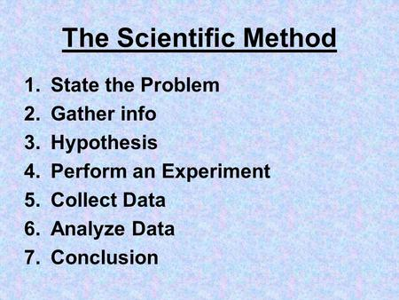 The Scientific Method 1.State the Problem 2.Gather info 3.Hypothesis 4.Perform an Experiment 5.Collect Data 6.Analyze Data 7.Conclusion.
