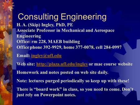 Consulting Engineering H. A. (Skip) Ingley, PhD, PE Associate Professor in Mechanical and Aerospace Engineering Office: rm 228, MAEB building Office phone.