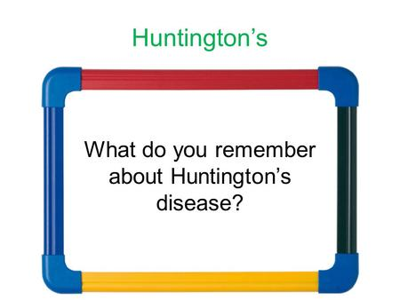 Huntington's What do you remember about Huntington's disease?