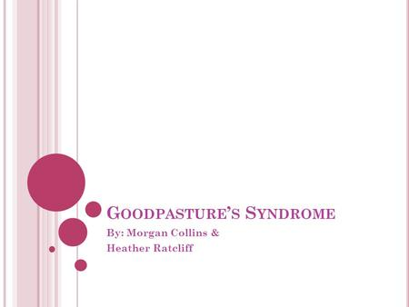 G OODPASTURE ' S S YNDROME By: Morgan Collins & Heather Ratcliff.