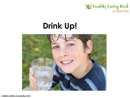 © British Nutrition Foundation 2013 Drink Up!. © British Nutrition Foundation 2013 Who has had a drink this morning?