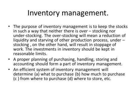 Inventory management. The purpose of inventory management is to keep the stocks in such a way that neither there is over – stocking nor under-stocking.