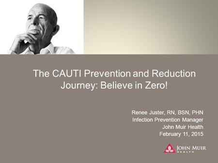The CAUTI Prevention and Reduction Journey: Believe in Zero! Renee Juster, RN, BSN, PHN Infection Prevention Manager John Muir Health February 11, 2015.