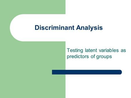 Discriminant Analysis Testing latent variables as predictors of groups.