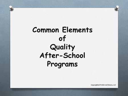 Common Elements of Quality After-School Programs Copyrighted Preferred Visions, LLC.