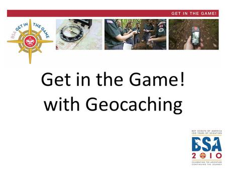 Get in the Game! with Geocaching. Get in the Game! BSA Geocaching Overview Four Distinct Tracks 1)Treasures of Scouting – 5 Geocaches emphasizing BSA.