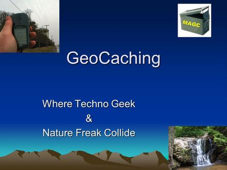 GeoCaching Where Techno Geek & Nature Freak Collide.