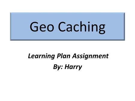 "Geo Caching Learning Plan Assignment By: Harry. What is it? Geocaching is; – An outdoor ""treasure hunting ""game using GPS- enabled devices. – Participants."